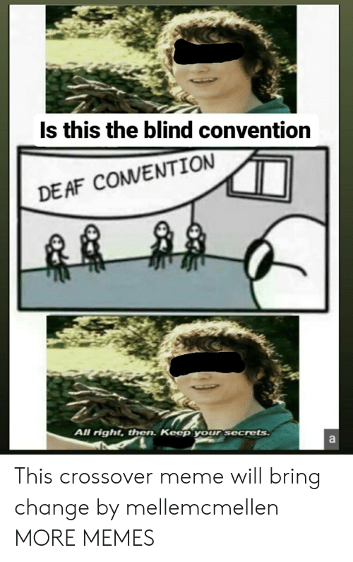 convention: Is this the blind convention  DE AF COMVENTION  All right, then. Keep your secrets  a This crossover meme will bring change by mellemcmellen MORE MEMES