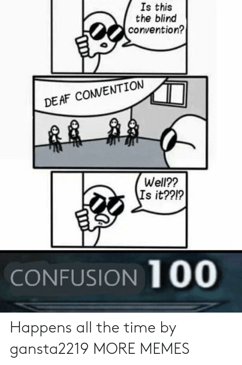 convention: Is this  the blind  convention?  DEAF COVENTION  Well??  Is it??!?  CONFUSION 100 Happens all the time by gansta2219 MORE MEMES