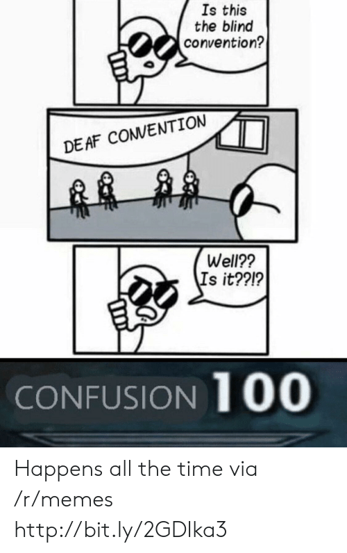 convention: Is this  the blind  convention?  DEAF COVENTION  Well??  Is it??!?  CONFUSION 100 Happens all the time via /r/memes http://bit.ly/2GDIka3