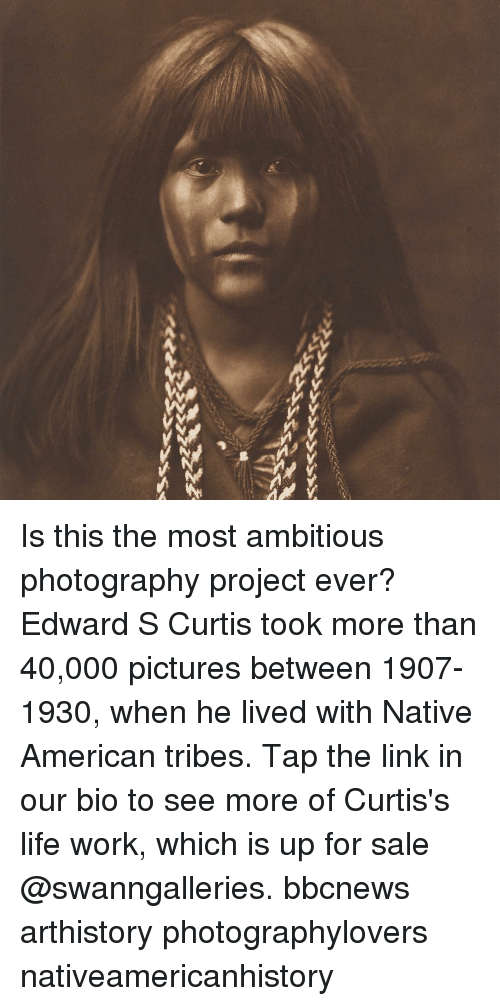 Life, Memes, and Native American: Is this the most ambitious photography project ever? Edward S Curtis took more than 40,000 pictures between 1907-1930, when he lived with Native American tribes. Tap the link in our bio to see more of Curtis's life work, which is up for sale @swanngalleries. bbcnews arthistory photographylovers nativeamericanhistory
