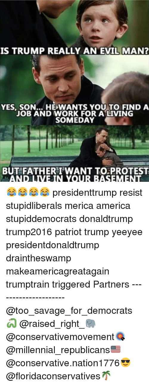 Yeeyee: IS TRUMP REALLY AN EVIL MAN  YES, SON... HE WANTS YOU TO FIND A  JOB AND WORK FOR A LIVING  SOMEDAY  BUT FATHERI'WANT TO PROTEST  LAND LIVE IN YOUR BASEMENT 😂😂😂😂 presidenttrump resist stupidliberals merica america stupiddemocrats donaldtrump trump2016 patriot trump yeeyee presidentdonaldtrump draintheswamp makeamericagreatagain trumptrain triggered Partners --------------------- @too_savage_for_democrats🐍 @raised_right_🐘 @conservativemovement🎯 @millennial_republicans🇺🇸 @conservative.nation1776😎 @floridaconservatives🌴