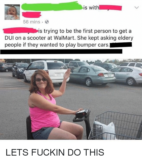 Kepted: is with  56 mins  is trying to be the first person to get a  DUl on a scooter at WalMart. She kept asking eldery  people if they wanted to play bumper cars. LETS FUCKIN DO THIS
