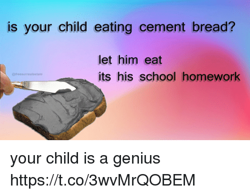 School, Genius, and Homework: is your child eating cement bread?  let him eat  its his school homework  @freesurrealestate your child is a genius https://t.co/3wvMrQOBEM