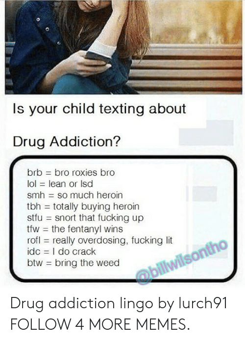 fentanyl: Is your child texting about  Drug Addiction?  brb  bro roxies bro  lol lean or Isd  smh so much heroin  tbh totally buying heroin  stfu snort that fucking up  tfw the fentanyl wins  rofl really overdosing, fucking lit  idc I do crack  btw bring the weed  @billwilsontho Drug addiction lingo by lurch91 FOLLOW 4 MORE MEMES.