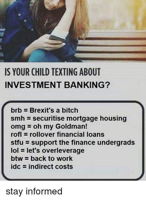 Banking: IS YOUR CHILD TEXTING ABOUT  INVESTMENT BANKING?  brb Brexit's a bitch  smh securitise mortgage housing  omgoh my Goldman!  rofl rollover financial loans  stfu support the finance undergrads  lol let's overleverage  btw back to work  idc = indirect costs stay informed