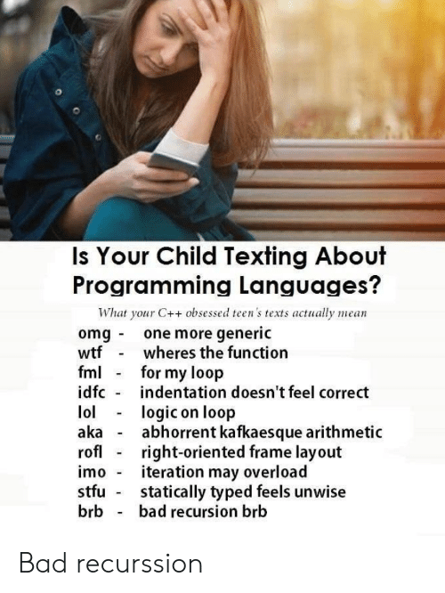 Teens: Is Your Child Texting About  Programming Languages?  What your C++ obsessed teen's texts actually mean  omg one more generic  wtf  fml  idfc  wheres the function  for my loop  indentation doesn't feel correct  lol  aka  rofl  logic on loop  abhorrent kafkaesque arithmetic  right-oriented frame layout  iteration may overload  statically typed feels unwise  bad recursion brb  imo  stfu  brb Bad recurssion