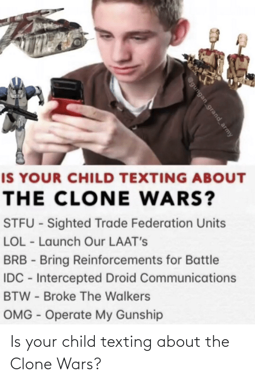 the clone wars: IS YOUR CHILD TEXTING ABOUT  THE CLONE WARS?  STFU - Sighted Trade Federation Units  LOL - Launch Our LAAT's  BRB - Bring Reinforcements for Battle  IDC - Intercepted Droid Communications  BTW - Broke The Walkers  OMG - Operate My Gunship  @gungan grand_army Is your child texting about the Clone Wars?