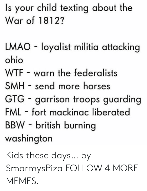 Militia: Is your child texting about the  War of 1812?  LMAO loyalist militia attacking  ohio  WTF warn the federalists  SMH send more horses  GTG garrison troops guarding  FML fort mackinac liberated  BBW-british burning  washington Kids these days… by SmarmysPiza FOLLOW 4 MORE MEMES.
