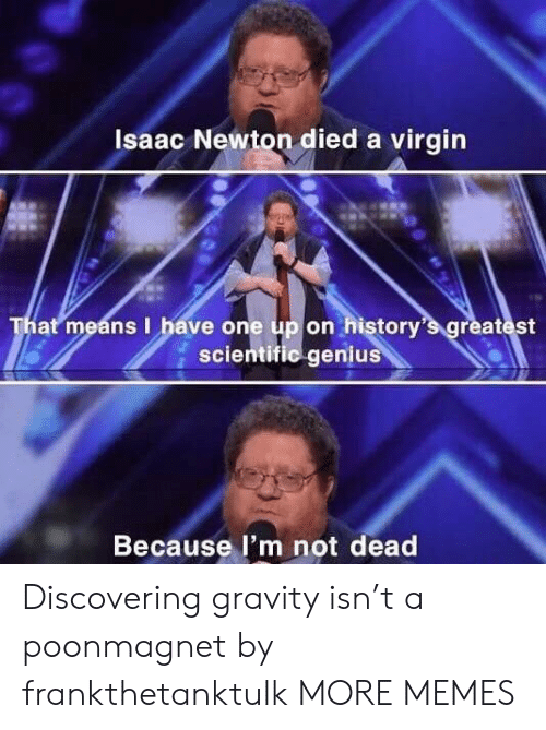Dank, Memes, and Target: Isaac Newton died a virgin  That means I have one up on history's greatest  scientific genius  Because l'm not dead Discovering gravity isn't a poonmagnet by frankthetanktulk MORE MEMES