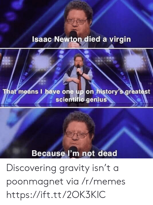 Memes, Virgin, and Genius: Isaac Newton died a virgin  That means I have one up on history's greatest  scientific genius  Because l'm not dead Discovering gravity isn't a poonmagnet via /r/memes https://ift.tt/2OK3KIC