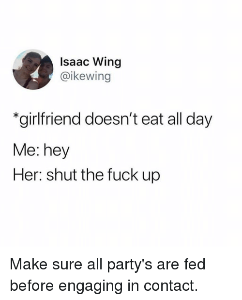 Dank, Fuck, and Shut the Fuck Up: Isaac Wing  @ikewing  *girlfriend doesn't eat all day  Me: hey  Her: shut the fuck up Make sure all party's are fed before engaging in contact.
