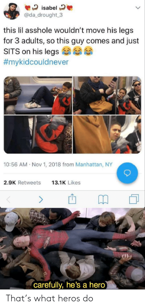 heros: isabel  @da_drought 3  this lil asshole wouldn't move his legs  for 3 adults, so this guy comes and just  SITS on his legs  #mykidcouldnever  10:56 AM Nov 1, 2018 from Manhattan, NY  2.9K Retweets  13.1K Likes  (carefully, he's a hero) That's what heros do