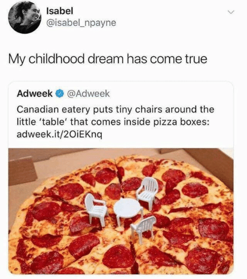 my childhood: Isabel  @isabel npayne  My childhood dream has come true  Adweek  @Adweek  Canadian eatery puts tiny chairs around the  little 'table' that comes inside pizza boxes:  adweek.it/20iEKnq