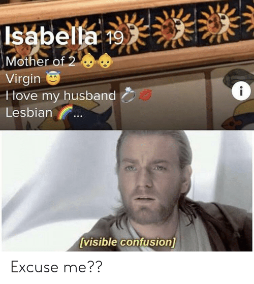 Virgin, Lesbian, and Husband: Isabella 19  Mother of 2  Virgin  Hove my husband  Lesbian  [visible confusion] Excuse me??