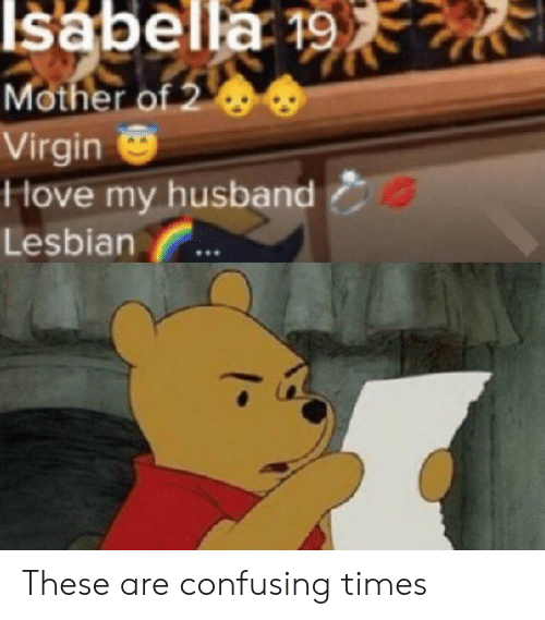 Virgin, Lesbian, and Husband: Isabella 19.  Mother of 2  Virgin  Hove my husband  Lesbian These are confusing times