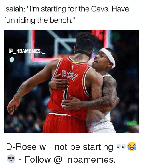 "Cavs, Memes, and Rose: Isaiah: ""I'm starting for the Cavs. Have  fun riding the bench.""  @_ABAMEMEs.一 D-Rose will not be starting 👀😂💀 - Follow @_nbamemes._"