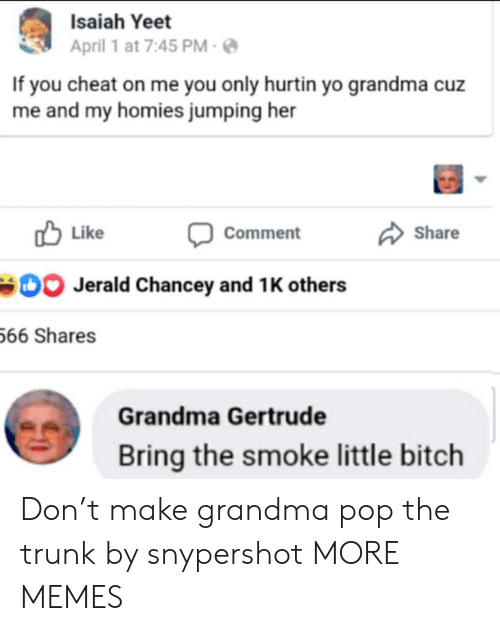 and 1: Isaiah Yeet  April 1 at 7:45 PM  If you cheat on me you only hurtin yo grandma cuz  me and my homies jumping her  Like  Share  Comment  Jerald Chancey and 1 K others  66 Shares  Grandma Gertrude  Bring the smoke little bitch Don't make grandma pop the trunk by snypershot MORE MEMES