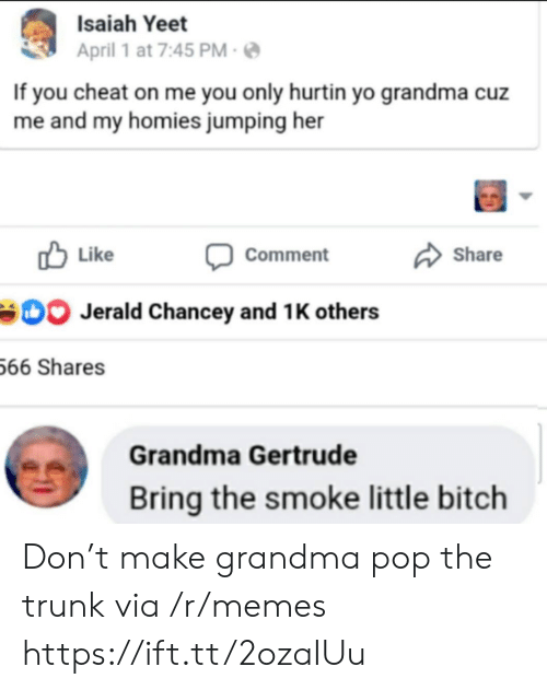 and 1: Isaiah Yeet  April 1 at 7:45 PM  If you cheat on me you only hurtin yo grandma cuz  me and my homies jumping her  Like  Share  Comment  Jerald Chancey and 1 K others  66 Shares  Grandma Gertrude  Bring the smoke little bitch Don't make grandma pop the trunk via /r/memes https://ift.tt/2ozaIUu
