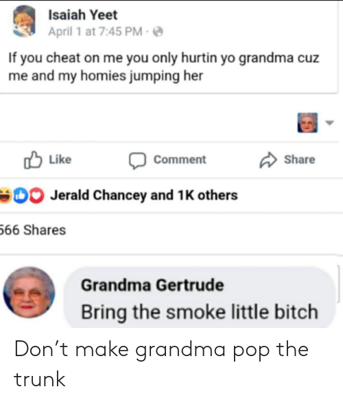 Yeet: Isaiah Yeet  April 1 at 7:45 PM  If you cheat on me you only hurtin yo grandma cuz  me and my homies jumping her  Like  Share  Comment  Jerald Chancey and 1 K others  66 Shares  Grandma Gertrude  Bring the smoke little bitch Don't make grandma pop the trunk
