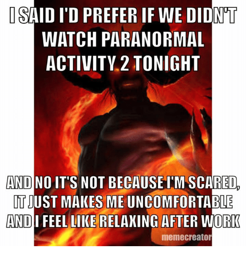 Meme Creators: ISAID ITD PREFER IF WE DIDNT  WATCH PARANORMAL  ACTIVITY 2 TONIGHT  AND NO  IT'S NOT BECAUSE IMSCARED  TIUST MAKES ME ABLE  AND  FEEL LIKE RELAXING AFTER WORK  meme creator