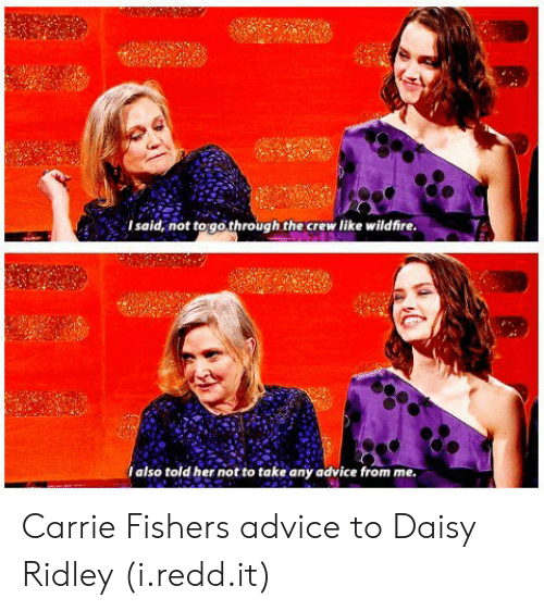 Daisy Ridley: Isaid, not to gothrough the crew like wildfire  Ialso told her not to take any advice from me Carrie Fishers advice to Daisy Ridley (i.redd.it)