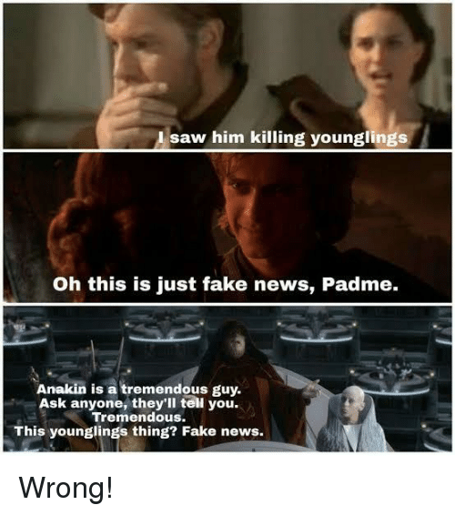 Fake, News, and Star Wars: Isaw him killing younglings  Oh this is just fake news, Padme.  Anakin is a tremendous guy.  Ask anyone, they'll tell you.  Tremendous.  This younglings thing? Fake news