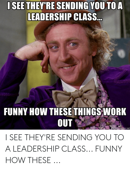 Funny Leadership Meme: ISEE THEY'RE SENDING YOU TO A  LEADERSHIP CLASS  FUNNY HOW THESE THINGS WORK  OUT  emegenerator.net I SEE THEY'RE SENDING YOU TO A LEADERSHIP CLASS... FUNNY HOW THESE ...