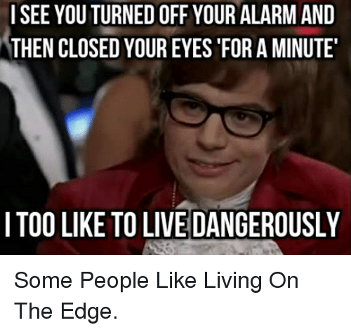 live dangerously: ISEE YOU TURNED OFF YOUR ALARM AND  THEN CLOSED YOUR EYES 'FOR A MINUTE  I TOO LIKE TO LIVE DANGEROUSLY <p>Some People Like Living On The Edge.</p>