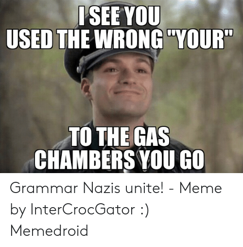 """Grammar Nazi Meme: ISEE YOU  USED THE WRONG """"YOUR""""  ТО THE GAS  CHAMBERS YOU GO Grammar Nazis unite! - Meme by InterCrocGator :) Memedroid"""