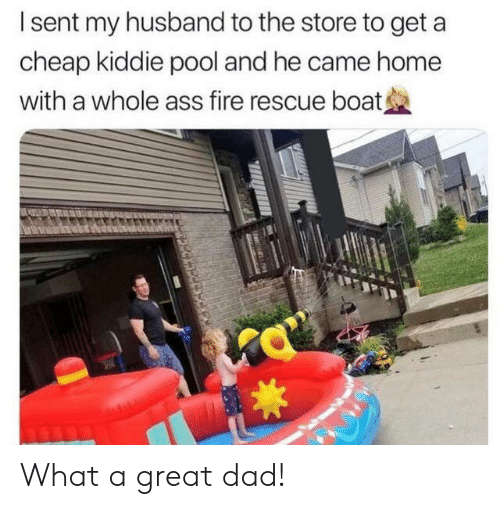 Kiddie: Isent my husband to the store to get  cheap kiddie pool and he came home  with a whole ass fire rescue boat What a great dad!
