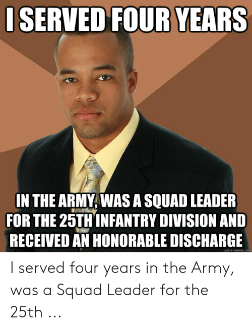 Squad, Army, and Com: ISERVED FOUR YEARS  IN THE ARMY, WAS A SQUAD LEADER  FOR THE 25TH INFANTRY DIVISION AND  RECEIVED AN HONORABLE DISCHARGE  quickmeme.com I served four years in the Army, was a Squad Leader for the 25th ...
