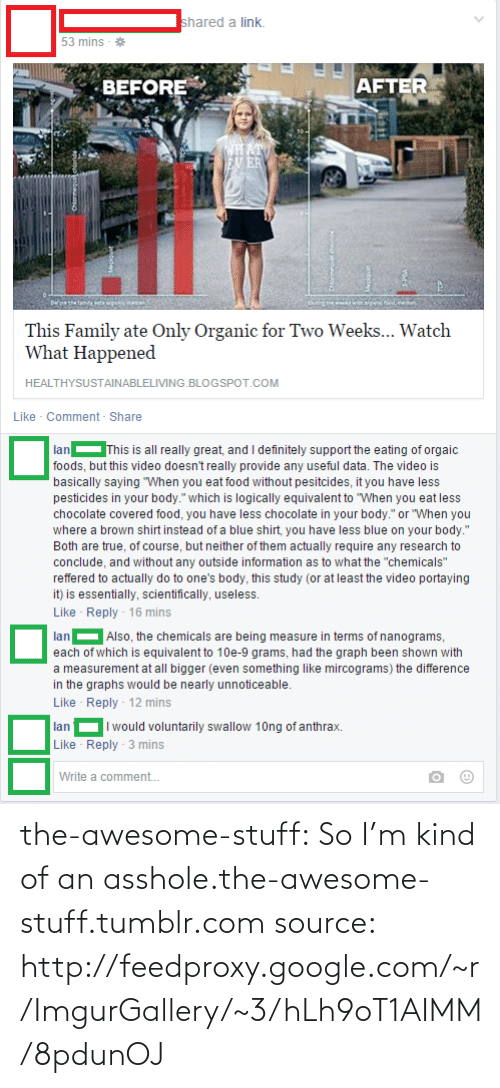 """Actually Do: Ishared a link.  53 mins - *  BEFORE  AFTER  CHAT  EV ER  This Family ate Only Organic for Two Weeks... Watch  What Happened  HEALTHYSUSTAINABLELIVING.BLOGSPOT.COM  Like - Comment - Share  This is all really great, and I definitely support the eating of orgaic  lan  foods, but this video doesn't really provide any useful data. The video is  basically saying """"When you eat food without pesitcides, it you have less  pesticides in your body."""" which is logically equivalent to """"When you eat less  chocolate covered food, you have less chocolate in your body."""" or """"When you  where a brown shirt instead of a blue shirt, you have less blue on your body.""""  Both are true, of course, but neither of them actually require any research to  conclude, and without any outside information as to what the """"chemicals""""  reffered to actually do to one's body, this study (or at least the video portaying  it) is essentially, scientifically, useless.  Like - Reply - 16 mins  lan- Also, the chemicals are being measure in terms of nanograms,  each of which is equivalent to 10e-9 grams, had the graph been shown with  a measurement at all bigger (even something like mircograms) the difference  in the graphs would be nearly unnoticeable.  Like - Reply - 12 mins  I would voluntarily swallow 10ng of anthrax.  lan  Like - Reply - 3 mins  Write a comment. the-awesome-stuff:  So I'm kind of an asshole.the-awesome-stuff.tumblr.com source: http://feedproxy.google.com/~r/ImgurGallery/~3/hLh9oT1AIMM/8pdunOJ"""