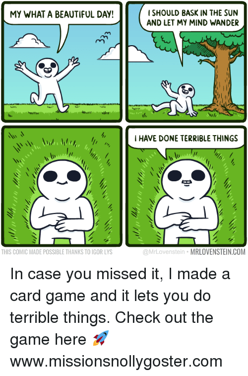 Beautiful, Memes, and The Game: ISHOULD BASK IN THE SUN  AND LET MY MIND WANDER  MY WHAT A BEAUTIFUL DAY!  I HAVE DONE TERRIBLE THINGS  THIS COMIC MADE POSSIBLE THANKS TO IGOR LYS  @MrLovenstein MRLOVENSTEIN.COM In case you missed it, I made a card game and it lets you do terrible things.  Check out the game here 🚀 www.missionsnollygoster.com