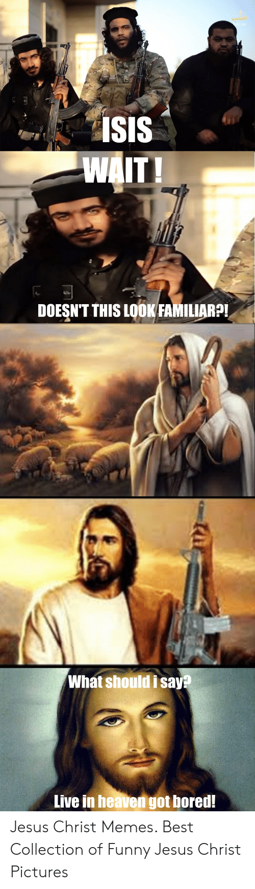 Bored, Funny, and Heaven: ISIS  DOESN'T THIS LOOK FAMILIARP!  What should i say?  Live in heaven got bored! Jesus Christ Memes. Best Collection of Funny Jesus Christ Pictures