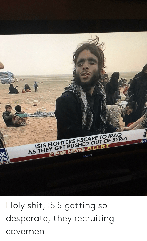 Desperate, Isis, and Shit: ISIS FIGHTERS ESCAPE TO IRAQ  AS THEY GET PUSHED OUT OF SYRIA  FOX NEWSALERT  NS  FE  UIzIO Holy shit, ISIS getting so desperate, they recruiting cavemen