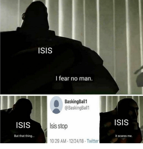 Isis, Twitter, and Fear: ISIS  I fear no man  BaskingBall1  @BaskingBall1  ISIS  ISiS  sis stop  But that thing...  it scares me.  10:29 AM 12/24/18 Twitter