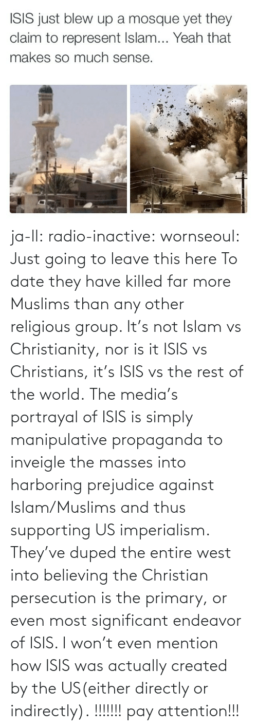 Just Going To Leave This Here: ISIS just blew up a mosque yet they  claim to represent Islam... Yeah that  makes so much sense. ja-ll:  radio-inactive:  wornseoul:  Just going to leave this here  To date they have killed far more Muslims than any other religious group. It's not Islam vs Christianity, nor is it ISIS vs Christians, it's ISIS vs the rest of the world.The media's portrayal of ISIS is simply manipulative propaganda to inveigle the masses into harboring prejudice against Islam/Muslims and thus supporting US imperialism. They've duped the entire west into believing the Christian persecution is the primary, or even most significant endeavor of ISIS. I won't even mention how ISIS was actually created by the US(either directly or indirectly).  !!!!!!! pay attention!!!