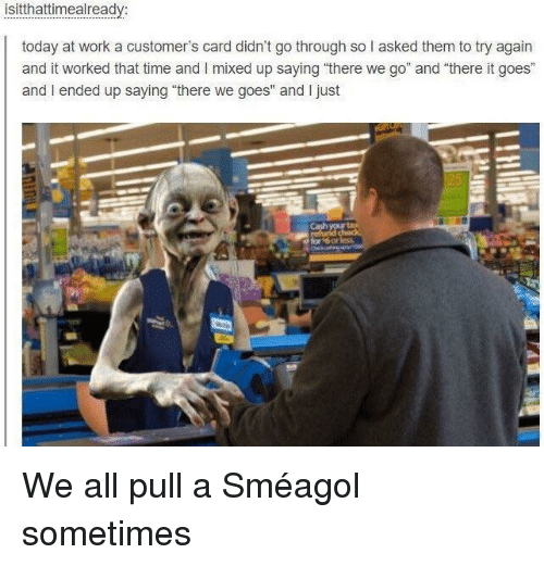 "smeagol: isitthattimealready:  today at work a customer's card didn't go through so l asked them to try again  and it worked that time and I mixed up saying ""there we go"" and there it goes""  and I ended up saying ""there we goes"" and I just  Cash We all pull a Sméagol sometimes"