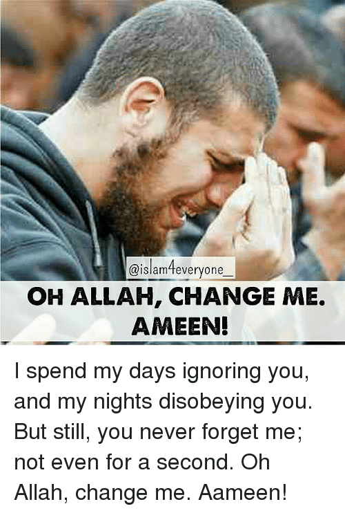Disobey: @islam everyone  OH ALLAH, CHANGE ME.  AMEEN! I spend my days ignoring you, and my nights disobeying you. But still, you never forget me; not even for a second. Oh Allah, change me. Aameen!