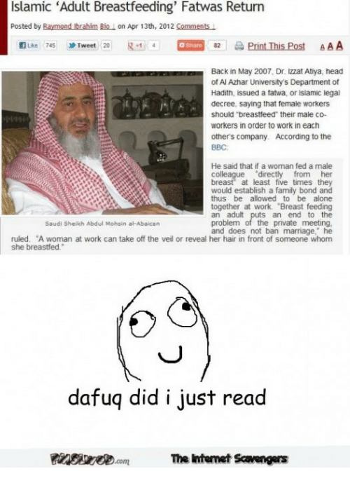 """Being Alone, Family, and Head: Islamic 'Adult Breastfeeding' Fatwas Return  Posted by Raymond Ibrahim Bio I on Apr 13th, 2012 Comments  KILke 745 J, Tweet 20  g 4,4-82  aPrint This Post  AAA  Back in May 2007, Dr. izzat Atiya, head  of Al Azhar University's Department of  Hadith, issued a fatwa, or Islamic legal  decree, saying that female workers  should """"breastfeed their male co-  workers in order to work in each  1个  others company. According to the  BBC  He said that if a woman fed a male  colle  breast at least five times they  would establish a family bond and  thus be allowed to be alone  together at work Breast feeding  an adult puts an end to the  problem of the private meeting,  and does not ban marriage, he  directly from her  Saudi Sheikh Abdul Mohsin al-Abaican  ruled. A woman at work can take off the veil or reveal her hair in front of someone whom  she breastfed.  dafuq did i just read  養ageee.com  Te Intemet Savengers"""