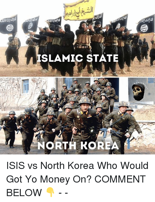 Isis, Memes, and Money: ISLAMIC STATE A  NORTH KOREA ISIS vs North Korea Who Would Got Yo Money On? COMMENT BELOW 👇 - -