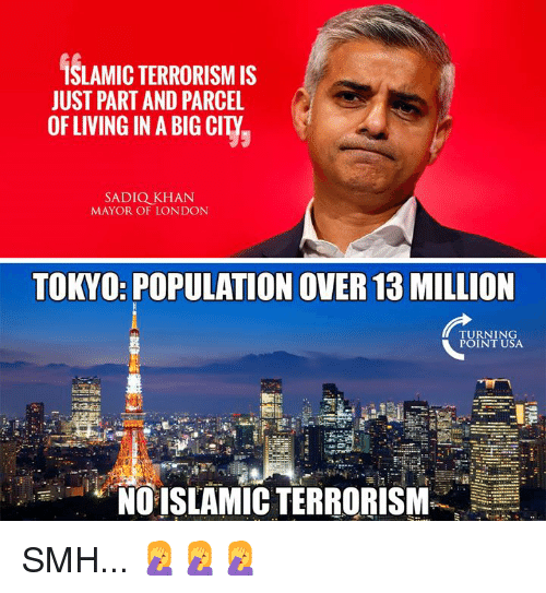 Memes, Smh, and London: İSLAMIC TERRORISM IS  JUST PART AND PARCEL  OFLIVING IN A BIG CITY  SADIQ KHAN  MAYOR OF LONDON  TOKYO: POPULATION OVER 13 MILLION  TURNING  POINT USA  1  NO ISLAMIC TERRORISM SMH... 🤦♀️🤦♀️🤦♀️