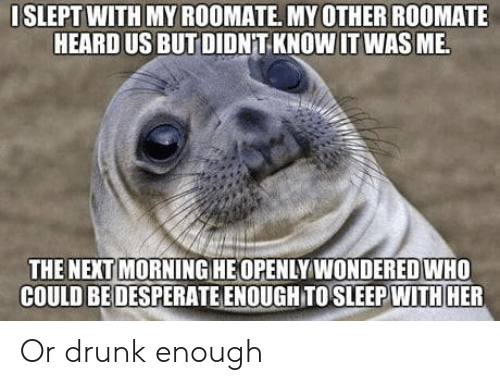Roomate: ISLEPT WITH MY ROOMATE. MYOTHER ROOMATE  HEARD US BUT DIDNT KNOW IT WASME  THE NEXT MORNING HEOPENLY WONDERED WHO  COULD BE DESPERATE ENOUGH TO SLEEP WITH HER Or drunk enough