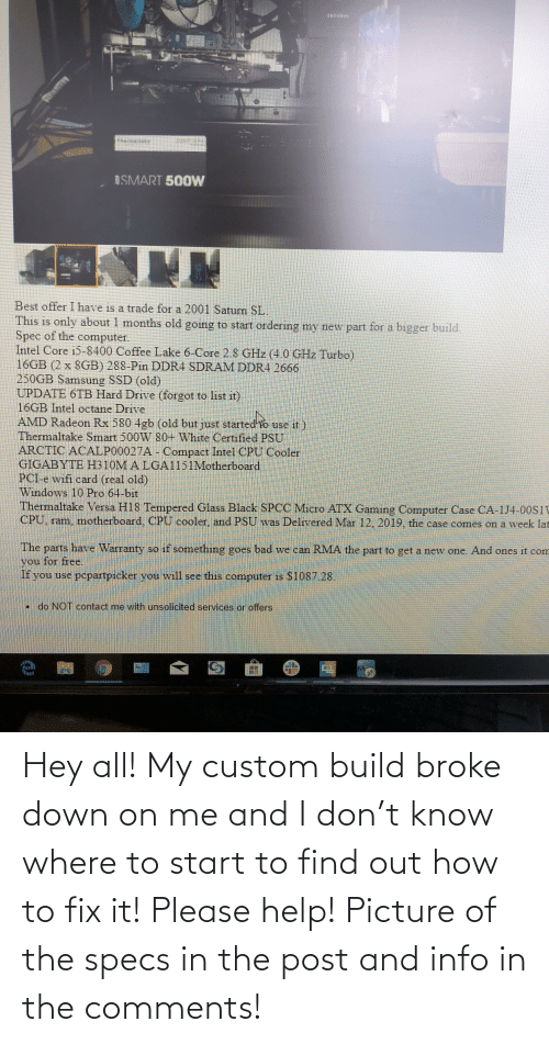 Octane: ISMART 500W  Best offer I have is a trade for a 2001 Saturn SL.  This is only about 1 months old going to start ordering my new part for a bigger build.  Spec of the computer.  Intel Core i5-8400 Coffee Lake 6-Core 2.8 GHz (4.0 GHz Turbo)  16GB (2 x 8GB) 288-Pin DDR4 SDRAM DDR4 2666  250GB Samsung SSD (old)  UPDATE 6TB Hard Drive (forgot to list it)  16GB Intel octane Drive  AMD Radeon Rx 580 4gb (old but just started'o use it  Thermaltake Smart 500W 80+ White Certified PSU  ARCTIC ACALP00027A - Compact Intel CPU Cooler  GIGABYTE H310M A LGA1151Motherboard  PCI-e wifi card (real old)  Windows 10 Pro 64-bit  Thermaltake Versa H18 Tempered Glass Black SPCC Micro ATX Gaming Computer Case CA-1J4-00S1V  CPU, ram, motherboard, CPU cooler, and PSU was Delivered Mar 12, 2019, the case comes on a week lat  The parts have Warranty so if something goes bad we can RMA the part to get a new one. And ones it com  you for free.  If you use popartpicker you will see this computer is S1087.28.  • do NOT contact me with unsolicited services or offers  M. Hey all! My custom build broke down on me and I don't know where to start to find out how to fix it! Please help! Picture of the specs in the post and info in the comments!