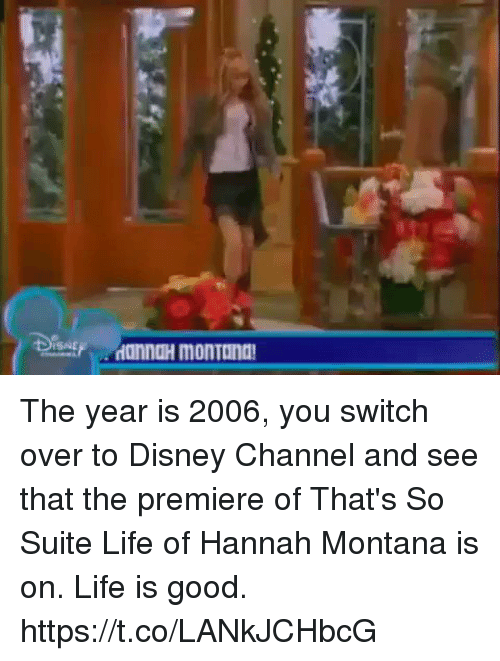 suite life: ISNE The year is 2006, you switch over to Disney Channel and see that the premiere of That's So Suite Life of Hannah Montana is on. Life is good. https://t.co/LANkJCHbcG