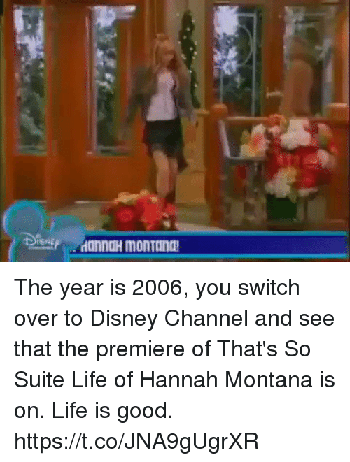 suite life: ISNE The year is 2006, you switch over to Disney Channel and see that the premiere of That's So Suite Life of Hannah Montana is on. Life is good. https://t.co/JNA9gUgrXR