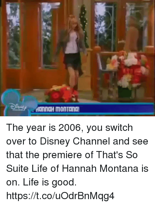 suite life: ISNE The year is 2006, you switch over to Disney Channel and see that the premiere of That's So Suite Life of Hannah Montana is on. Life is good. https://t.co/uOdrBnMqg4