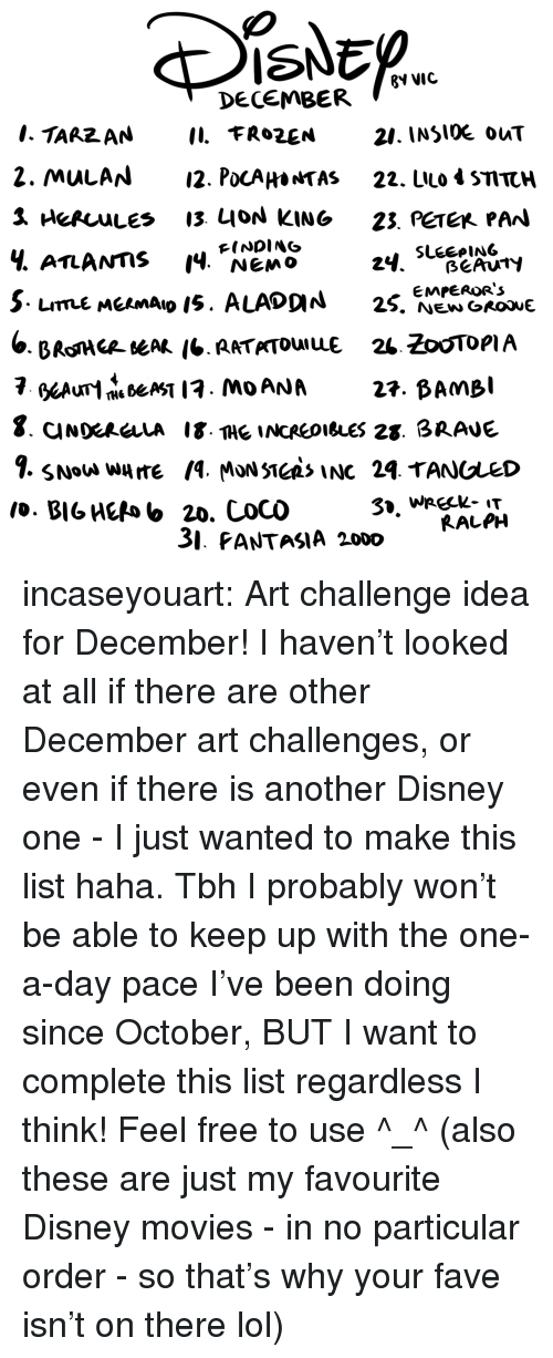 Disney, Lol, and Movies: ISNED  ?V VIC  DECEMBER  21. INSlOE ouT  2. MulAN12. PocAHa*TAS 22. LIlo 4 STTCH  Ч. ATLANTIS 14, NEMO  FINDING  3. PANTASIA 2000  RALPH incaseyouart:  Art challenge idea for December! I haven't looked at all if there are other December art challenges, or even if there is another Disney one - I just wanted to make this list haha. Tbh I probably won't be able to keep up with the one-a-day pace I've been doing since October, BUT I want to complete this list regardless I think! Feel free to use ^_^ (also these are just my favourite Disney movies - in no particular order - so that's why your fave isn't on there lol)