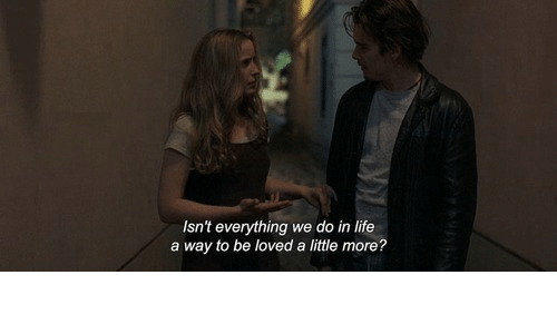 Life, More, and Everything: Isn't everything we do in life  a way to be loved a little more?