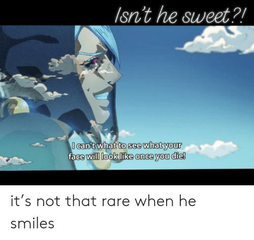 He Smiles: Isn't he sweet?!  I can't what to see what your  face will look like once you die! it's not that rare when he smiles